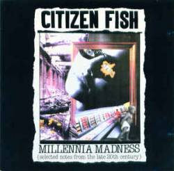 Citizen Fish : Millennia Madness (Selected Notes From The Late 20th Century)