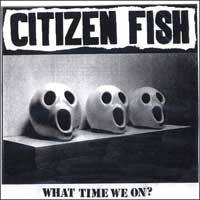 Citizen Fish : What Time We On?