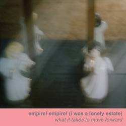Empire Empire (I Was A Lonely Estate) : What It Takes to Move Foward
