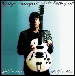George Thorogood And The Destroyers : Half a Boy - Half a Man