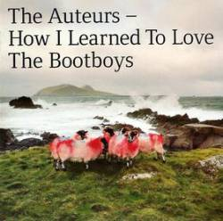 The Auteurs : How I Learned to Love the Bootboys