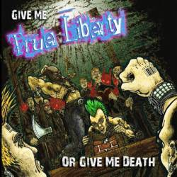 True Liberty : Give Me True Liberty or Give Me Death